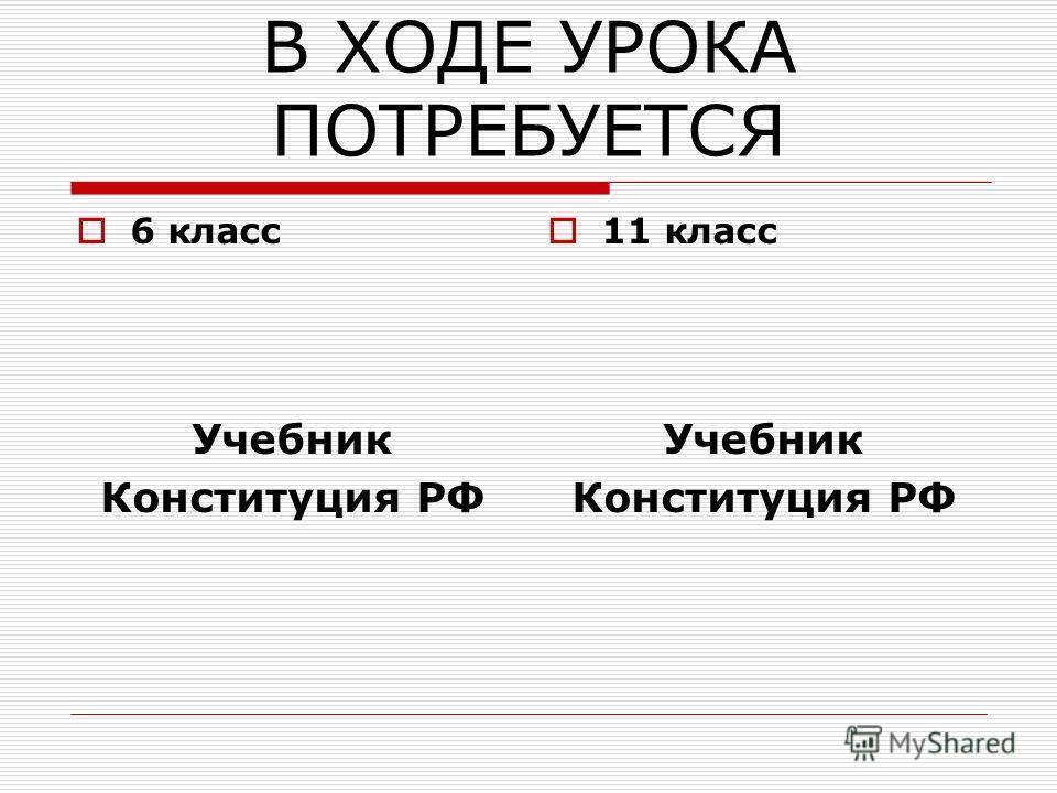 В ХОДЕ УРОКА ПОТРЕБУЕТСЯ 6 класс Учебник Конституция РФ 11 класс Учебник Конституция РФ