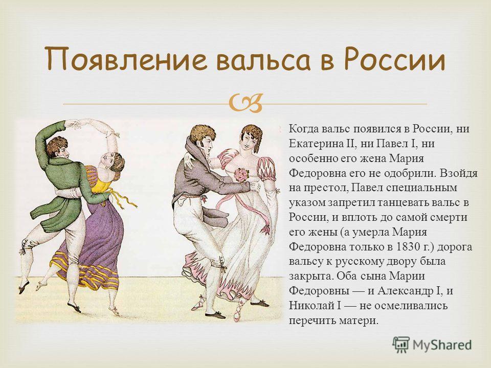 Когда вальс появился в России, ни Екатерина II, ни Павел I, ни особенно его жена Мария Федоровна его не одобрили. Взойдя на престол, Павел специальным указом запретил танцевать вальс в России, и вплоть до самой смерти его жены ( а умерла Мария Федоро
