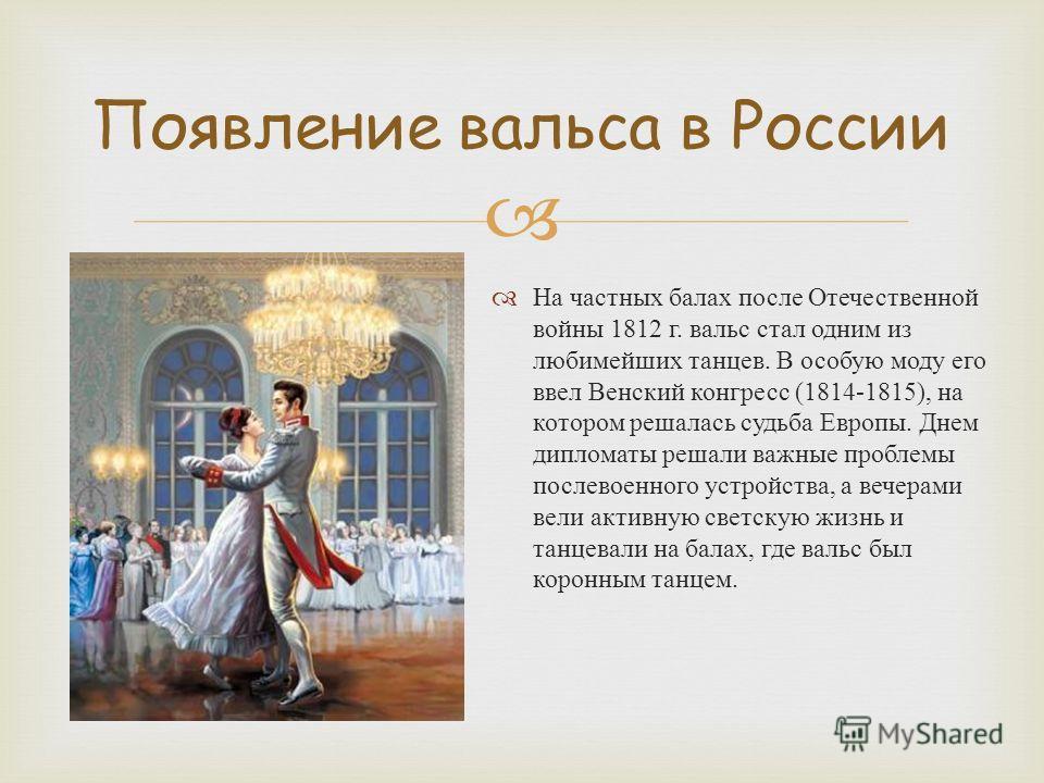 На частных балах после Отечественной войны 1812 г. вальс стал одним из любимейших танцев. В особую моду его ввел Венский конгресс (1814-1815), на котором решалась судьба Европы. Днем дипломаты решали важные проблемы послевоенного устройства, а вечера