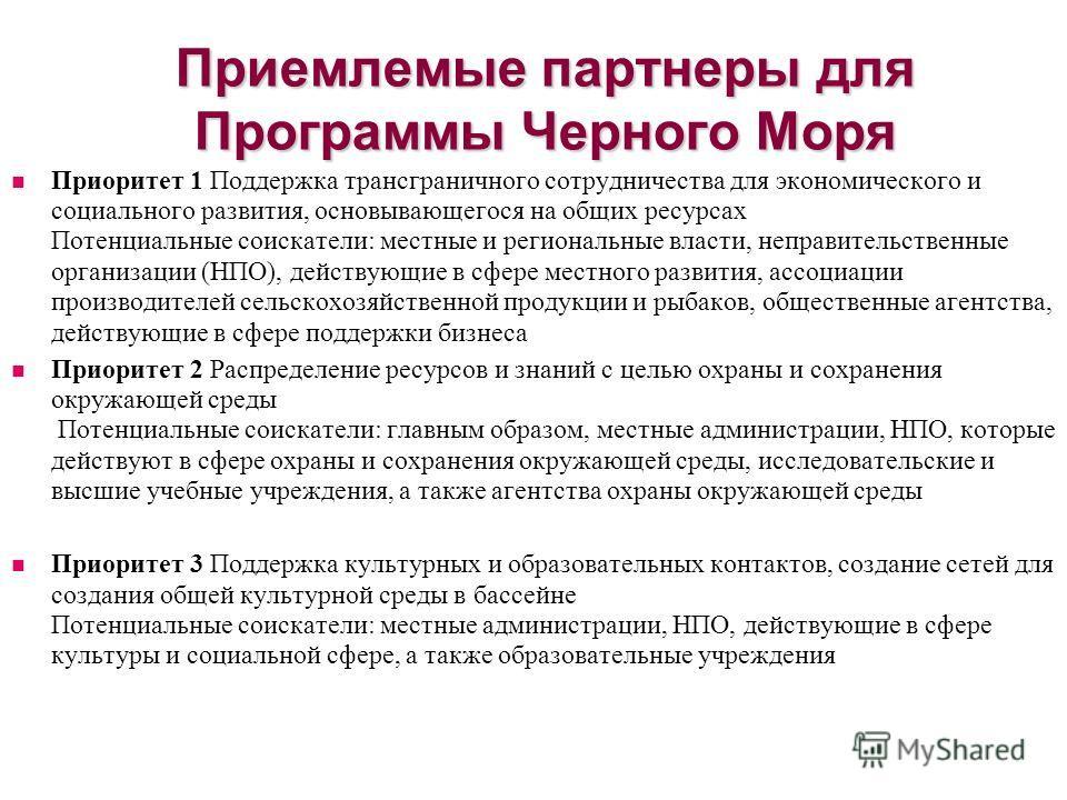 Приемлемые партнеры для Программы Черного Моря Приоритет 1 Поддержка трансграничного сотрудничества для экономического и социального развития, основывающегося на общих ресурсах Потенциальные соискатели: местные и региональные власти, неправительствен