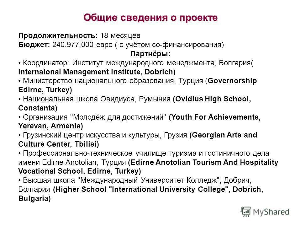Продолжительность: 18 месяцев Бюджет: 240.977,000 евро ( с учётом со-финансирования) Партнёры: Координатор: Институт международного менеджмента, Болгария( Internaional Management Institute, Dobrich) Министерство национального образования, Турция (Gov