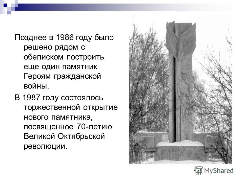 Позднее в 1986 году было решено рядом с обелиском построить еще один памятник Героям гражданской войны. В 1987 году состоялось торжественной открытие нового памятника, посвященное 70-летию Великой Октябрьской революции.