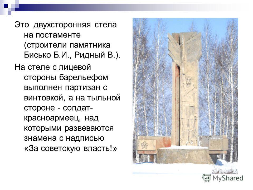 Это двухсторонняя стела на постаменте (строители памятника Бисько Б.И., Ридный В.). На стеле с лицевой стороны барельефом выполнен партизан с винтовкой, а на тыльной стороне - солдат- красноармеец, над которыми развеваются знамена с надписью «За сове