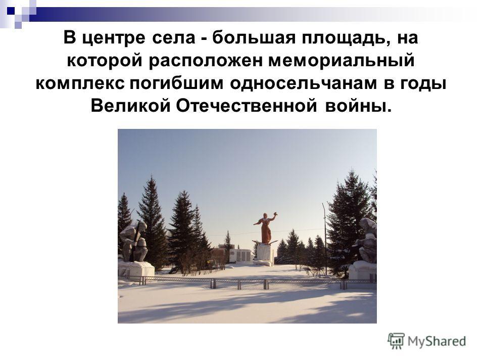 В центре села - большая площадь, на которой расположен мемориальный комплекс погибшим односельчанам в годы Великой Отечественной войны.