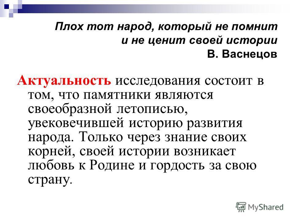 Плох тот народ, который не помнит и не ценит своей истории В. Васнецов Актуальность исследования состоит в том, что памятники являются своеобразной летописью, увековечившей историю развития народа. Только через знание своих корней, своей истории возн