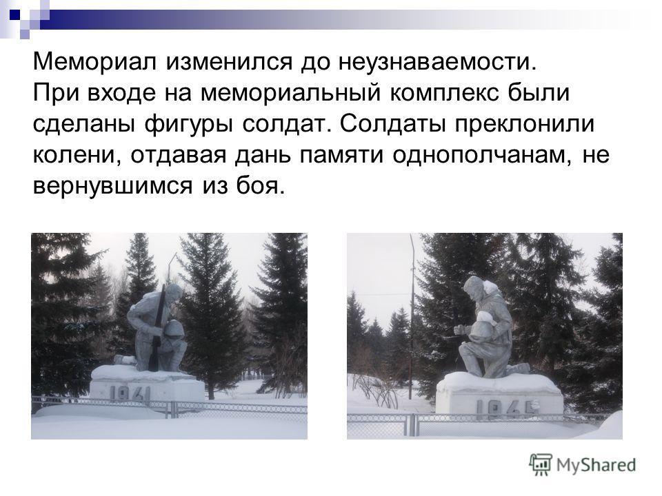 Мемориал изменился до неузнаваемости. При входе на мемориальный комплекс были сделаны фигуры солдат. Солдаты преклонили колени, отдавая дань памяти однополчанам, не вернувшимся из боя.
