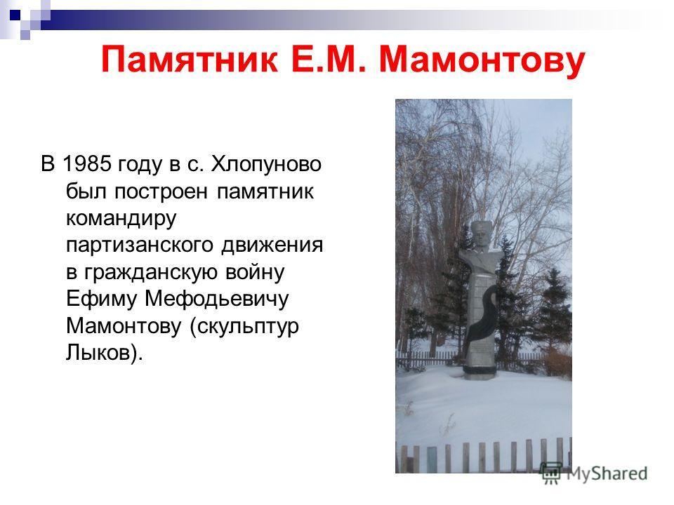 Памятник Е.М. Мамонтову В 1985 году в с. Хлопуново был построен памятник командиру партизанского движения в гражданскую войну Ефиму Мефодьевичу Мамонтову (скульптур Лыков).