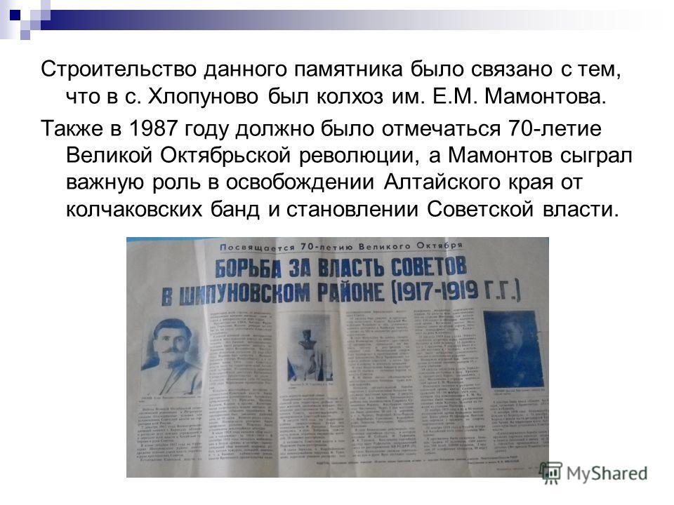 Строительство данного памятника было связано с тем, что в с. Хлопуново был колхоз им. Е.М. Мамонтова. Также в 1987 году должно было отмечаться 70-летие Великой Октябрьской революции, а Мамонтов сыграл важную роль в освобождении Алтайского края от кол