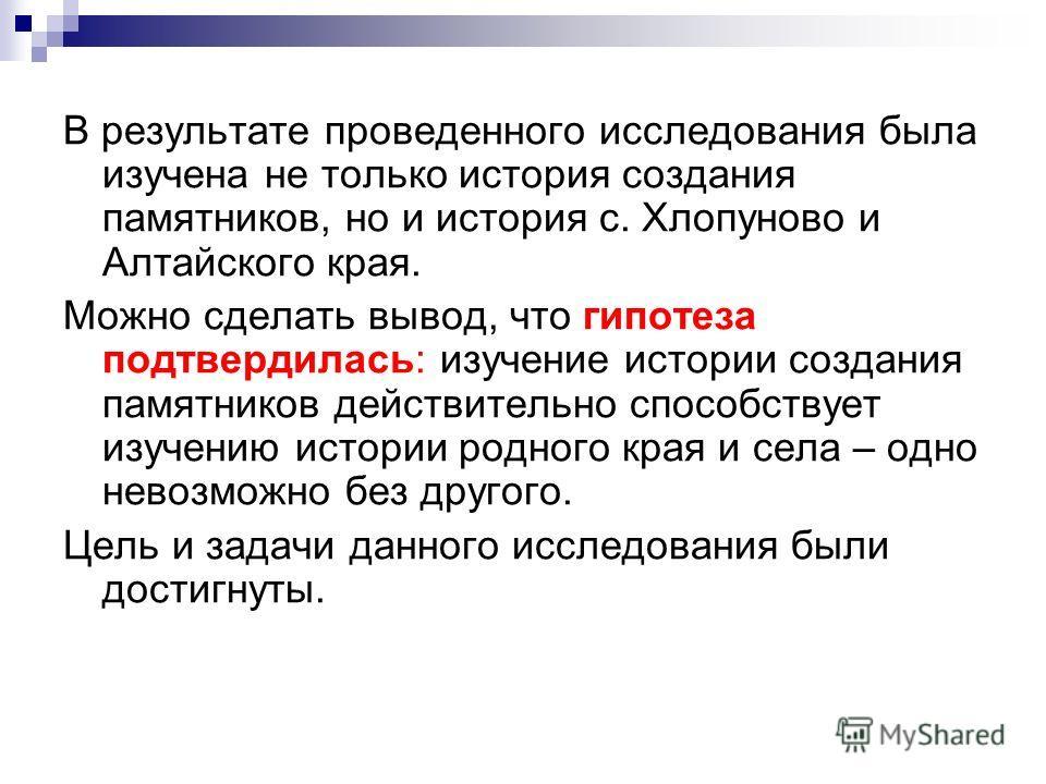 В результате проведенного исследования была изучена не только история создания памятников, но и история с. Хлопуново и Алтайского края. Можно сделать вывод, что гипотеза подтвердилась: изучение истории создания памятников действительно способствует и