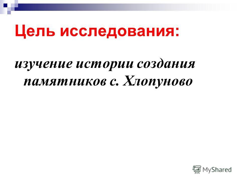 Цель исследования: изучение истории создания памятников с. Хлопуново