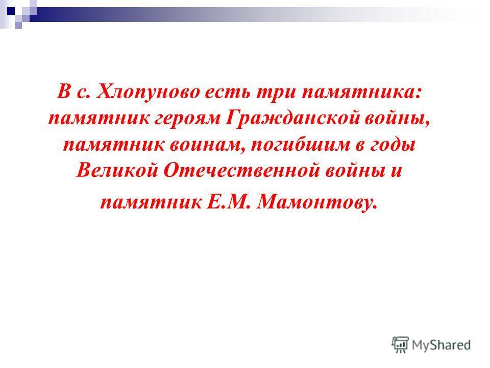 В с. Хлопуново есть три памятника: памятник героям Гражданской войны, памятник воинам, погибшим в годы Великой Отечественной войны и памятник Е.М. Мамонтову.
