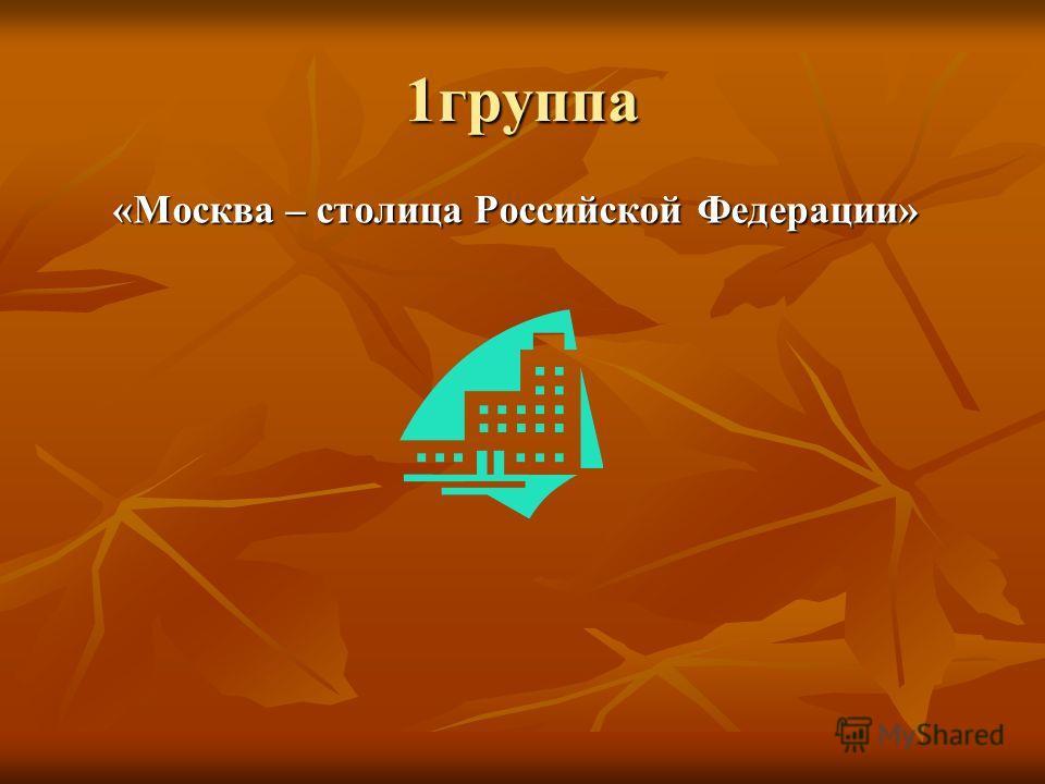 1 группа «Москва – столица Российской Федерации»