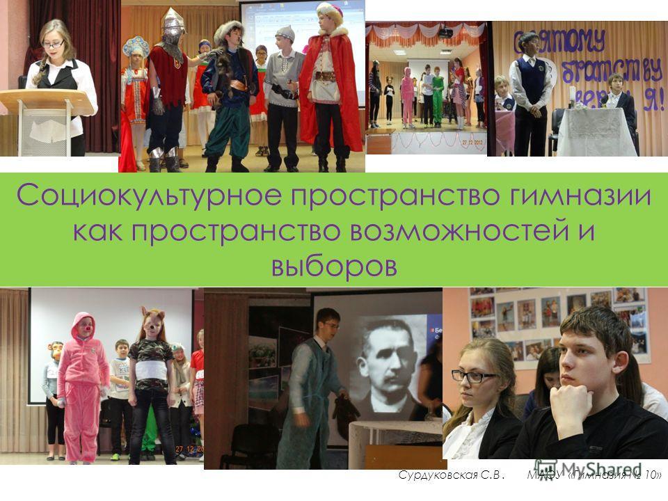 Социокультурное пространство гимназии как пространство возможностей и выборов Сурдуковская С.В. МАОУ «Гимназия 10»