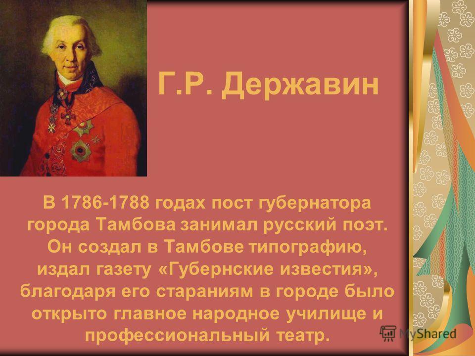 Г.Р. Державин В 1786-1788 годах пост губернатора города Тамбова занимал русский поэт. Он создал в Тамбове типографию, издал газету «Губернские известия», благодаря его стараниям в городе было открыто главное народное училище и профессиональный театр.