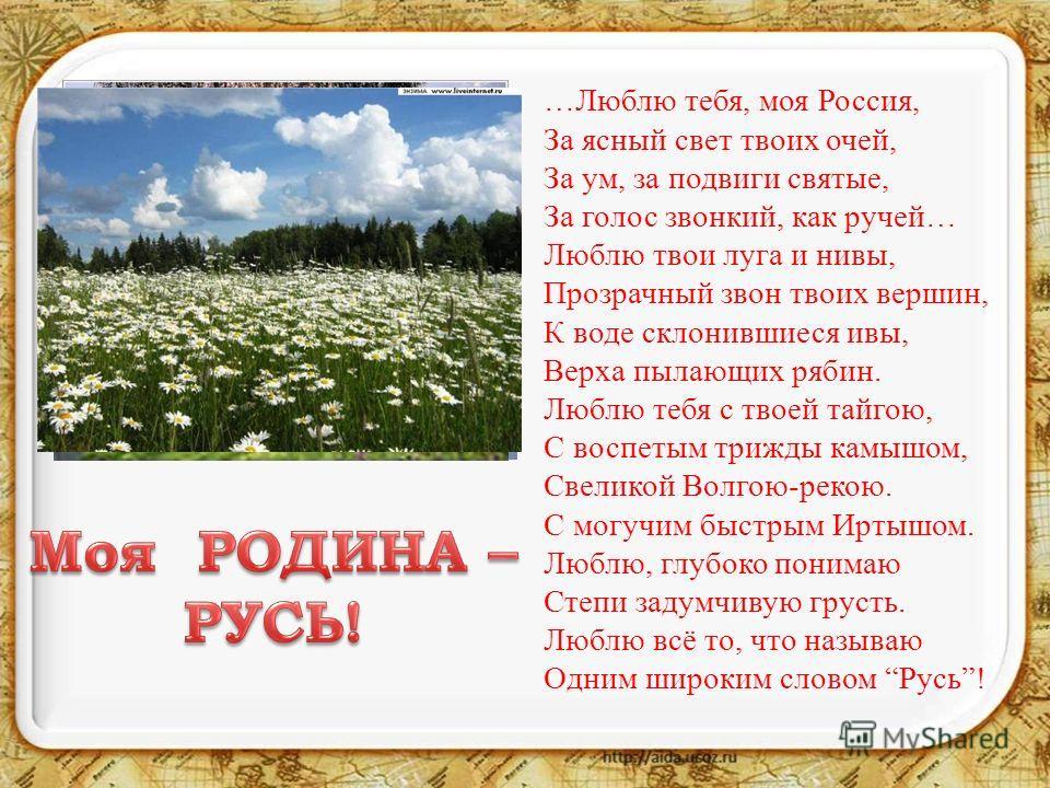 …Люблю тебя, моя Россия, За ясный свет твоих очей, За ум, за подвиги святые, За голос звонкий, как ручей… Люблю твои луга и нивы, Прозрачный звон твоих вершин, К воде склонившиеся ивы, Верха пылающих рябин. Люблю тебя с твоей тайгою, С воспетым трижд