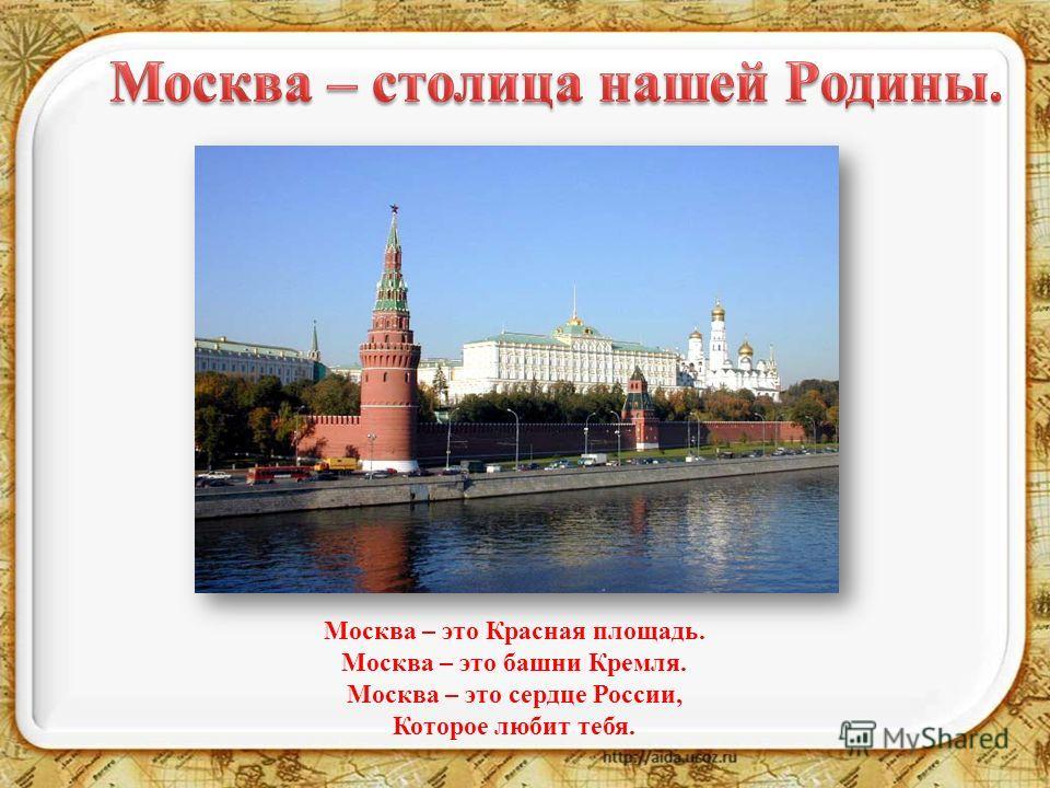 Москва – это Красная площадь. Москва – это башни Кремля. Москва – это сердце России, Которое любит тебя.