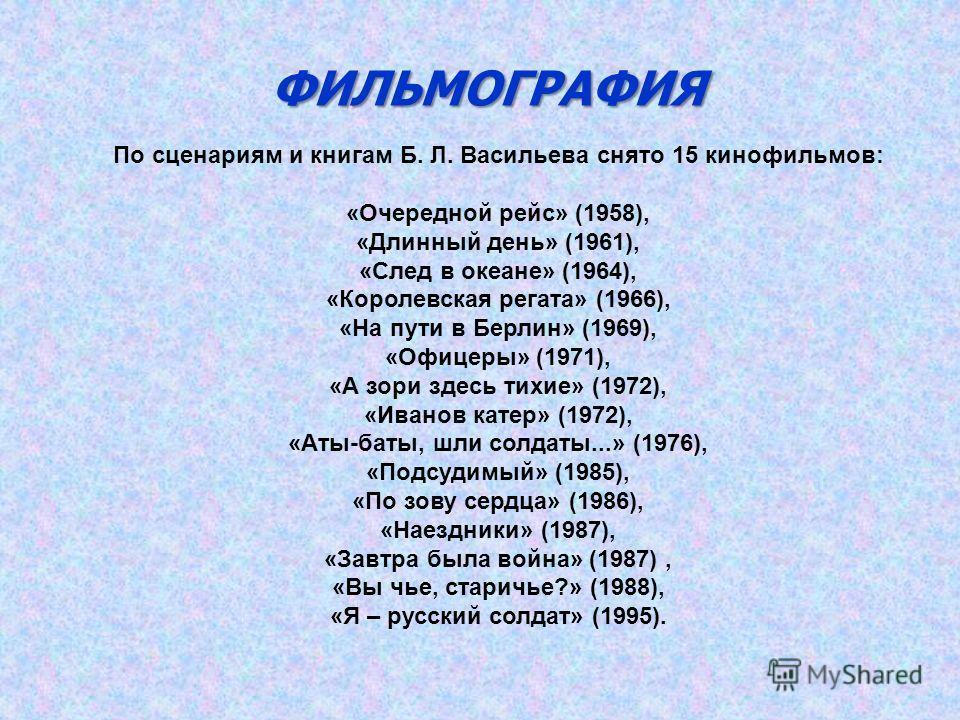 ФИЛЬМОГРАФИЯ По сценариям и книгам Б. Л. Васильева снято 15 кинофильмов: «Очередной рейс» (1958), «Длинный день» (1961), «След в океане» (1964), «Королевская регата» (1966), «На пути в Берлин» (1969), «Офицеры» (1971), «А зори здесь тихие» (1972), «И