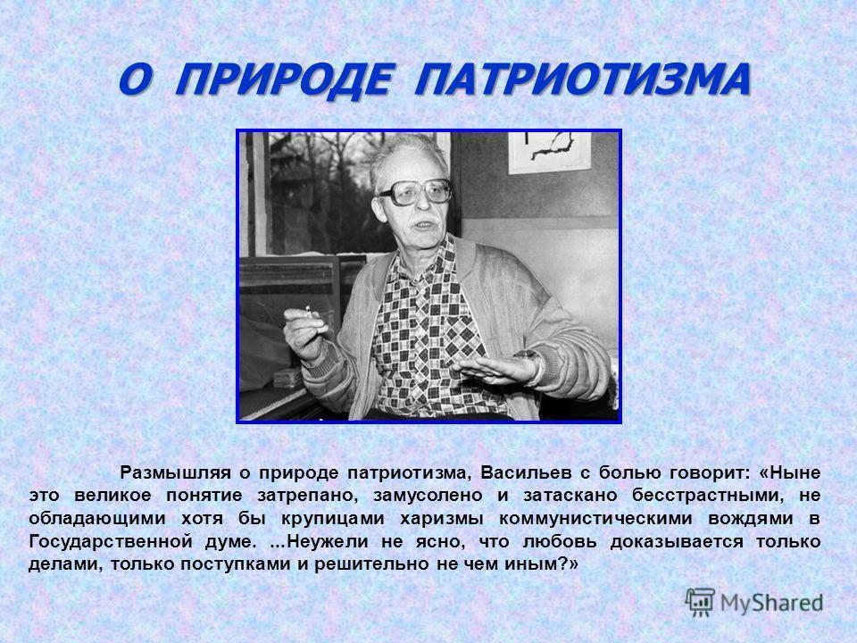 О ПРИРОДЕ ПАТРИОТИЗМА Размышляя о природе патриотизма, Васильев с болью говорит: «Ныне это великое понятие затрепано, замусолено и затаскано бесстрастными, не обладающими хотя бы крупицами харизмы коммунистическими вождями в Государственной думе....Н