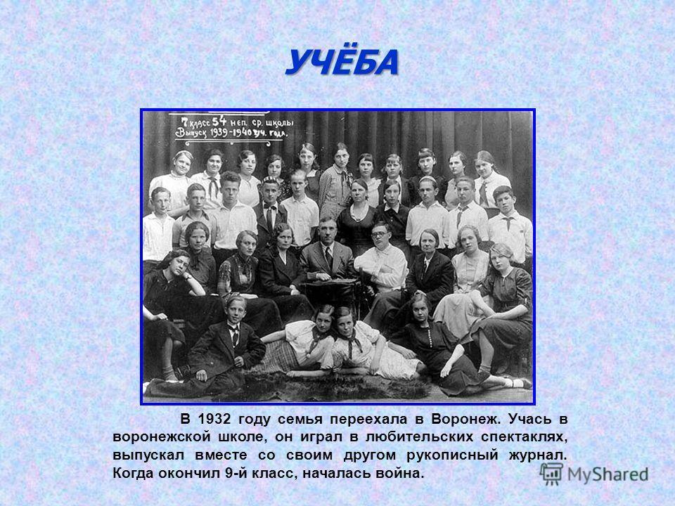 УЧЁБА В 1932 году семья переехала в Воронеж. Учась в воронежской школе, он играл в любительских спектаклях, выпускал вместе со своим другом рукописный журнал. Когда окончил 9-й класс, началась война.