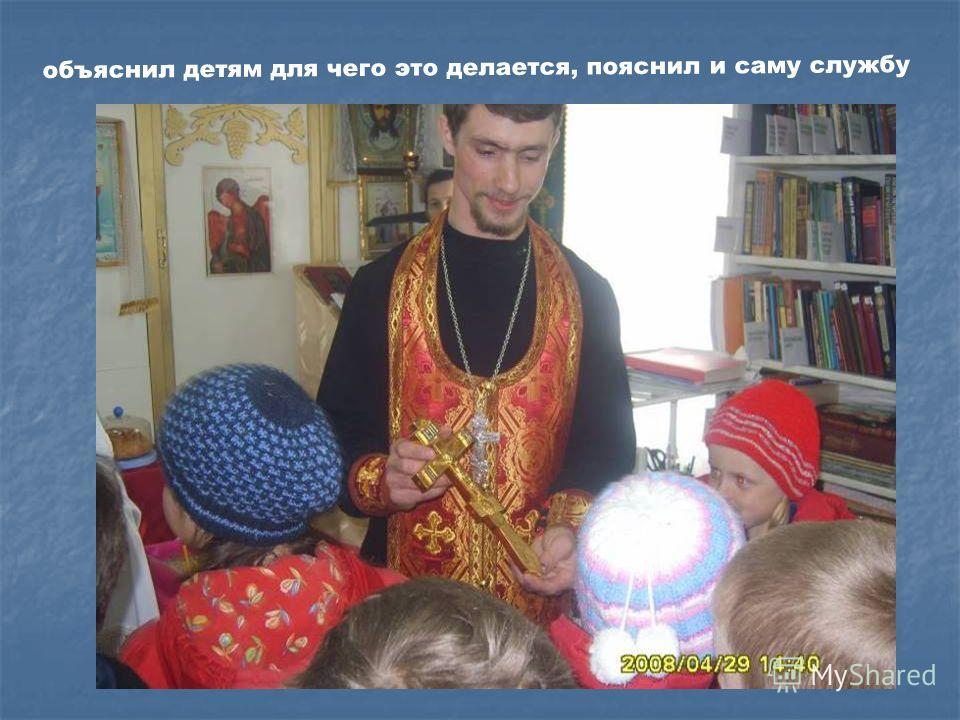 объяснил детям для чего это делается, пояснил и саму службу