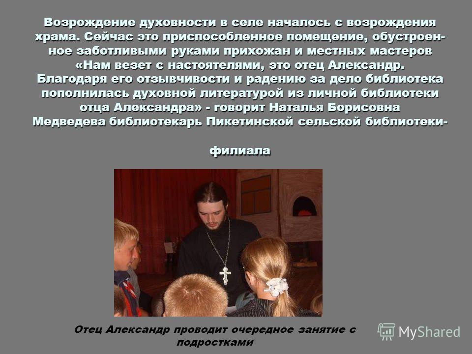 Возрождение духовности в селе началось с возрождения храма. Сейчас это приспособленное помещение, обустроен- ное заботливыми руками прихожан и местных мастеров «Нам везет с настоятелями, это отец Александр. Благодаря его отзывчивости и радению за дел