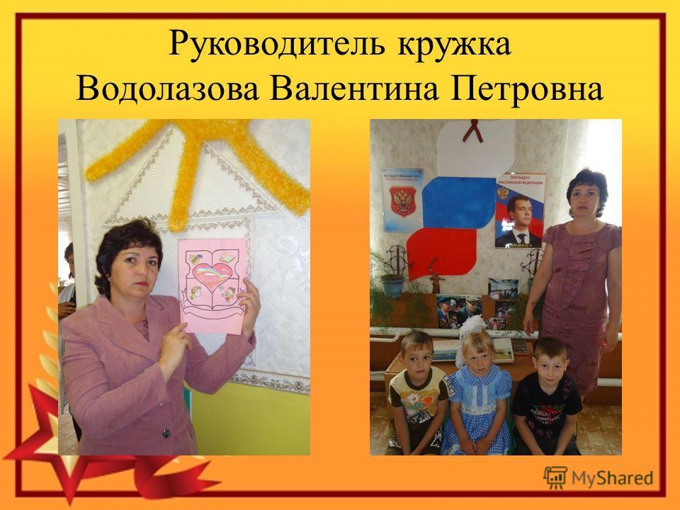 Руководитель кружка Водолазова Валентина Петровна