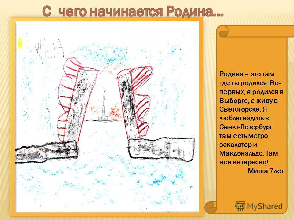 Родина – это там где ты родился. Во- первых, я родился в Выборге, а живу в Светогорске. Я люблю ездить в Санкт-Петербург там есть метро, эскалатор и Макдональдс. Там всё интересно! Миша 7 лет
