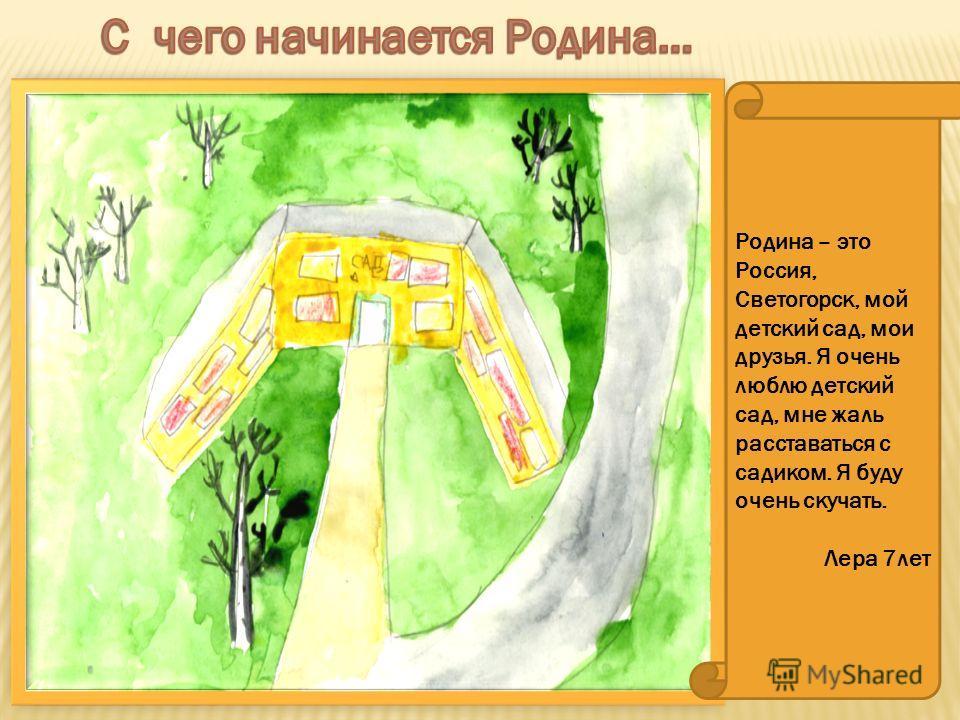 Родина – это Россия, Светогорск, мой детский сад, мои друзья. Я очень люблю детский сад, мне жаль расставаться с садиком. Я буду очень скучать. Лера 7 лет