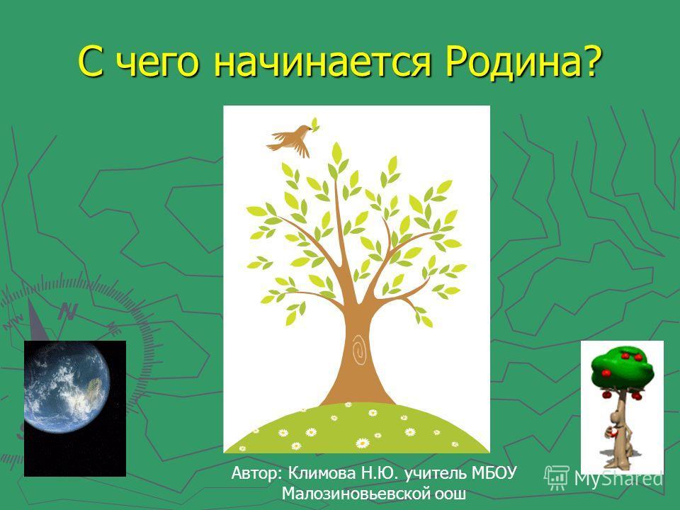 С чего начинается Родина? Автор: Климова Н.Ю. учитель МБОУ Малозиновьевской оош