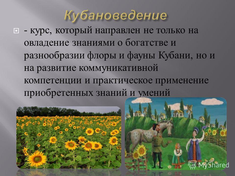 - курс, который направлен не только на овладение знаниями о богатстве и разнообразии флоры и фауны Кубани, но и на развитие коммуникативной компетенции и практическое применение приобретенных знаний и умений