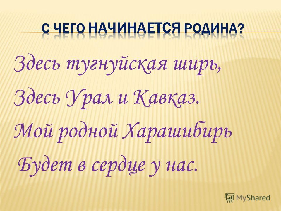Здесь тугнуйская ширь, Здесь Урал и Кавказ. Мой родной Харашибирь Будет в сердце у нас.