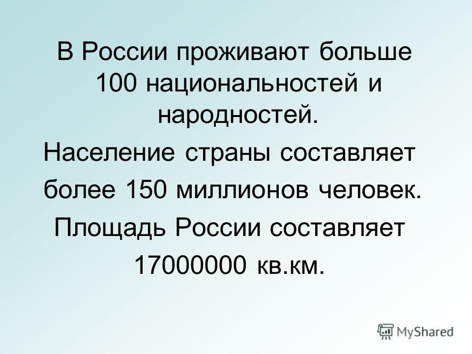 В России проживают больше 100 национальностей и народностей. Население страны составляет более 150 миллионов человек. Площадь России составляет 17000000 кв.км.