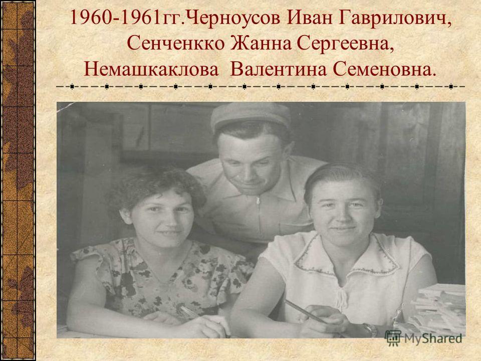 1960-1961 гг.Черноусов Иван Гаврилович, Сенченкко Жанна Сергеевна, Немашкаклова Валентина Семеновна.