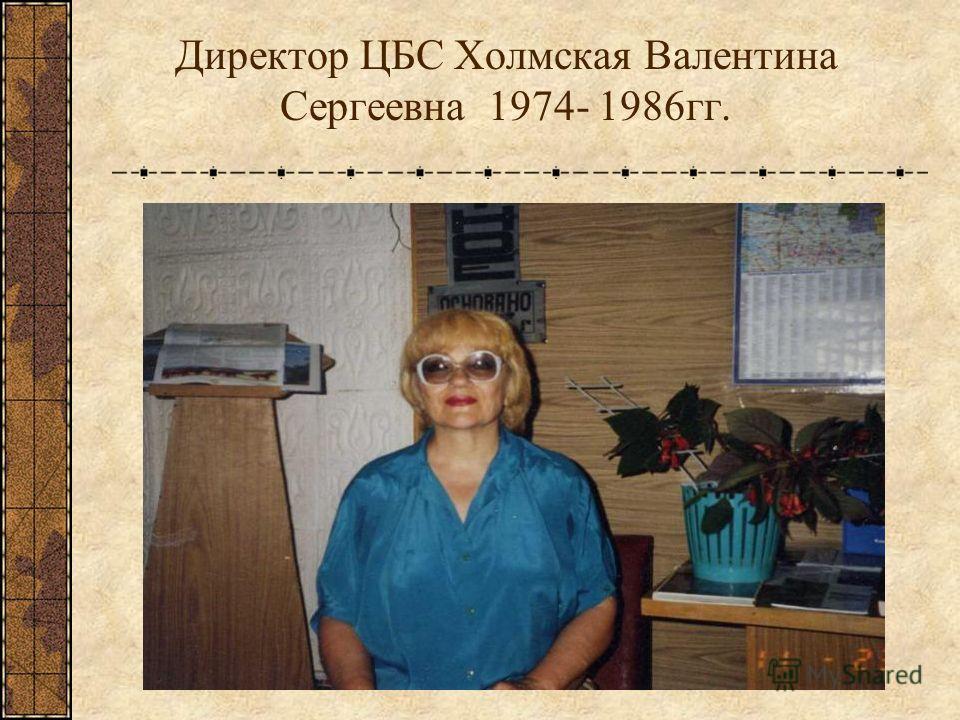 Директор ЦБС Холмская Валентина Сергеевна 1974- 1986 гг.