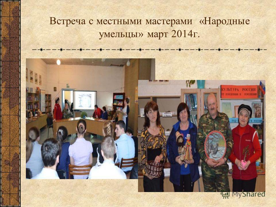 Встреча с местными мастерами «Народные умельцы» март 2014 г.