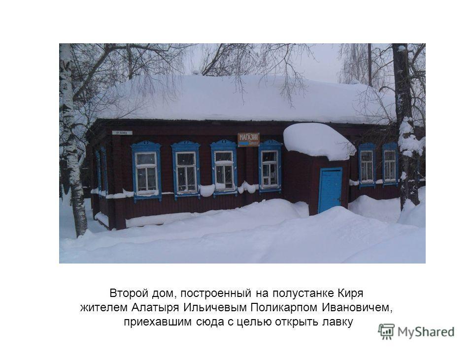 Второй дом, построенный на полустанке Киря жителем Алатыря Ильичевым Поликарпом Ивановичем, приехавшим сюда с целью открыть лавку