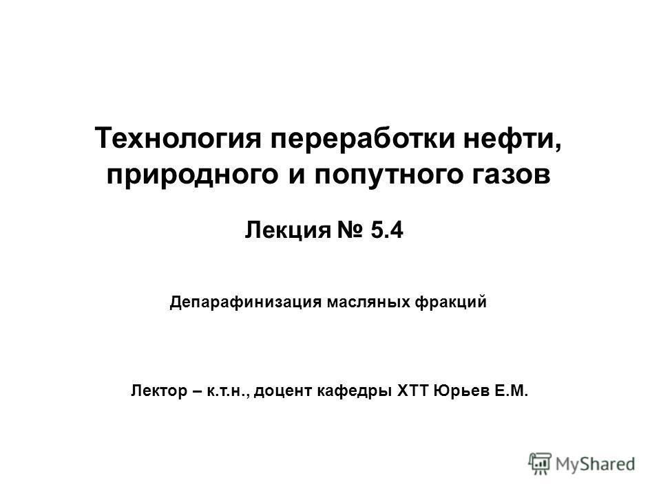 Лекция 5.4 Лектор – к.т.н., доцент кафедры ХТТ Юрьев Е.М. Депарафинизация масляных фракций Технология переработки нефти, природного и попутного газов