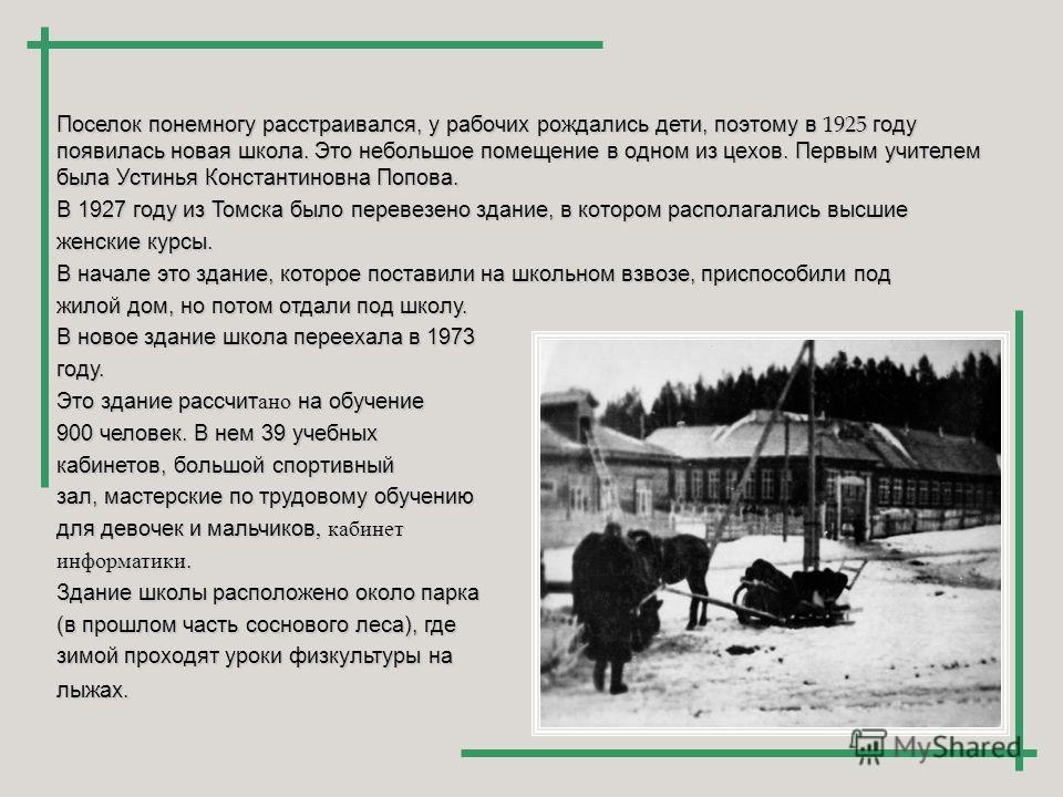 Поселок понемногу расстраивался, у рабочих рождались дети, поэтому в 1925 году появилась новая школа. Это небольшое помещение в одном из цехов. Первым учителем была Устинья Константиновна Попова. В 1927 году из Томска было перевезено здание, в которо