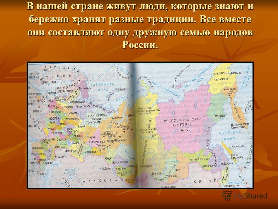 В нашей стране живут люди, которые знают и бережно хранят разные традиции. Все вместе они составляют одну дружную семью народов России.