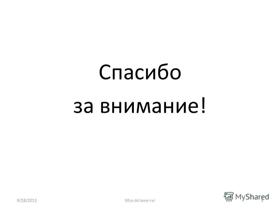 Спасибо за внимание! 9/18/2013Мск-Астана-гчг 9