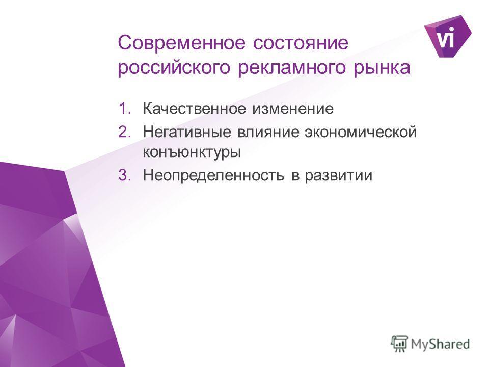 Современное состояние российского рекламного рынка 1. Качественное изменение 2. Негативные влияние экономической конъюнктуры 3. Неопределенность в развитии