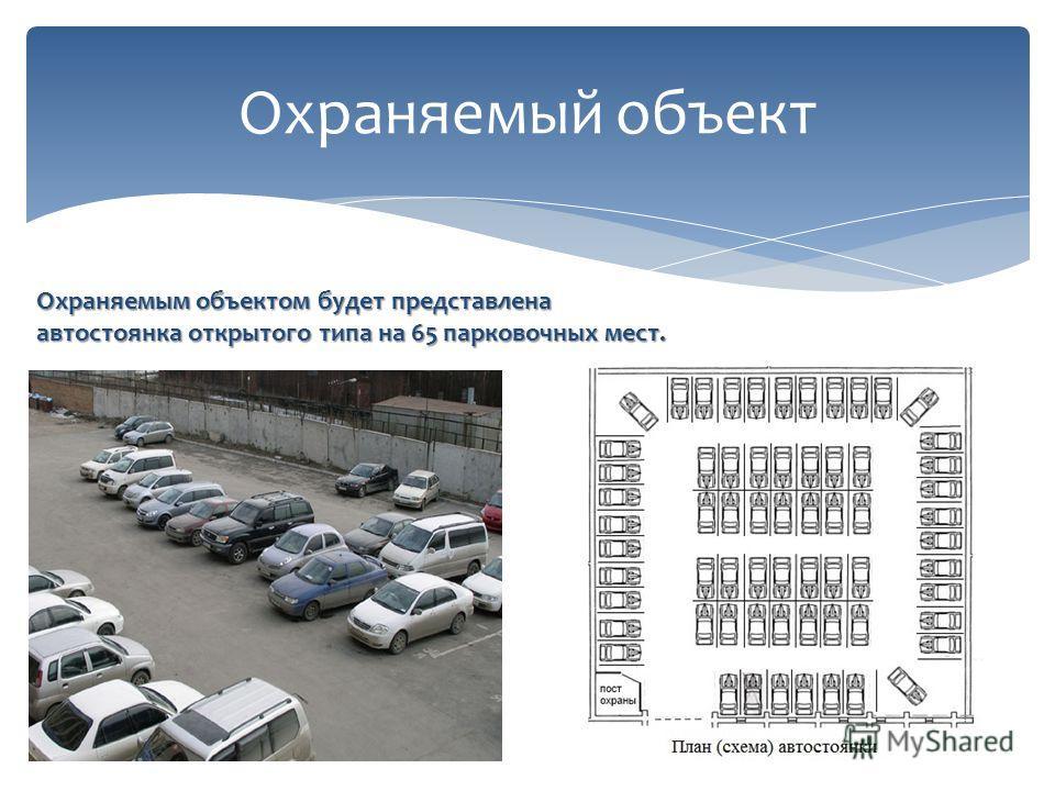 Охраняемый объект Охраняемым объектом будет представлена автостоянка открытого типа на 65 парковочных мест.