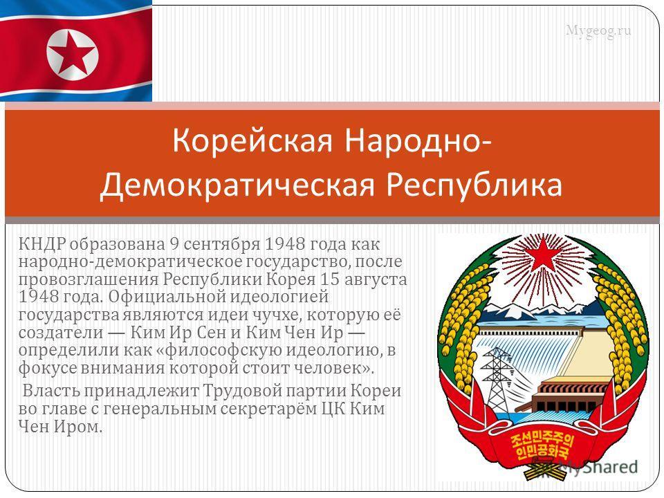 КНДР образована 9 сентября 1948 года как народно - демократическое государство, после провозглашения Республики Корея 15 августа 1948 года. Официальной идеологией государства являются идеи чучхе, которую её создатели Ким Ир Сен и Ким Чен Ир определил