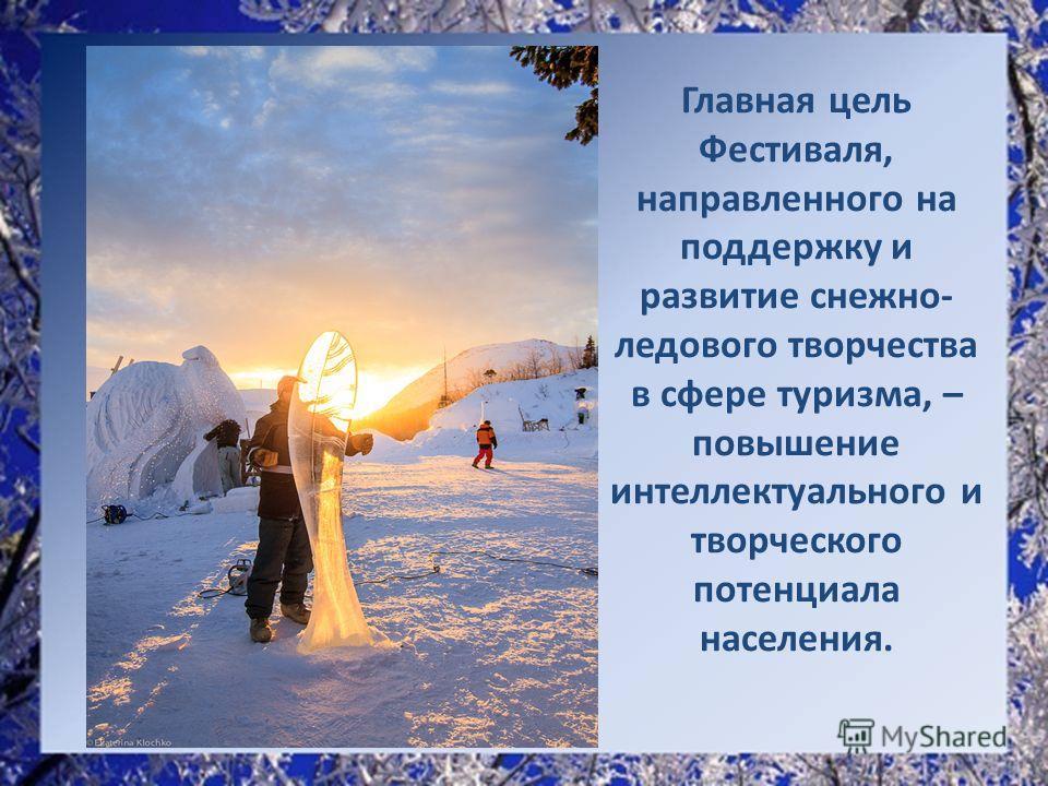 Главная цель Фестиваля, направленного на поддержку и развитие снежно- ледового творчества в сфере туризма, – повышение интеллектуального и творческого потенциала населения.