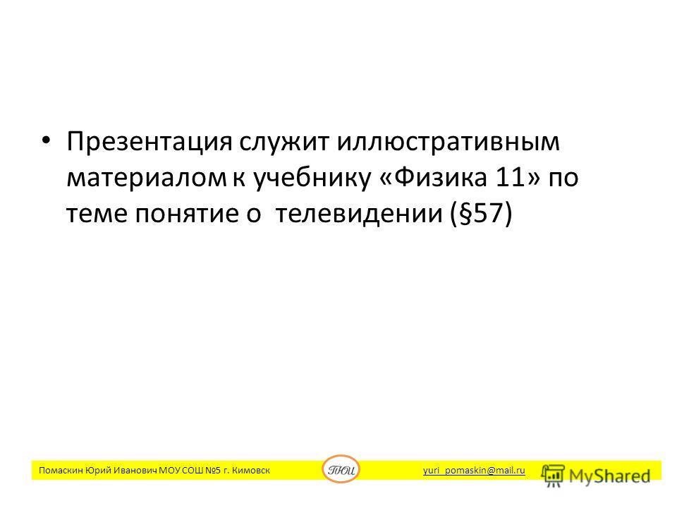 Презентация служит иллюстративным материалом к учебнику «Физика 11» по теме понятие о телевидении (§57) Помаскин Юрий Иванович МОУ СОШ 5 г. Кимовск yuri_pomaskin@mail.ruyuri_pomaskin@mail.ru