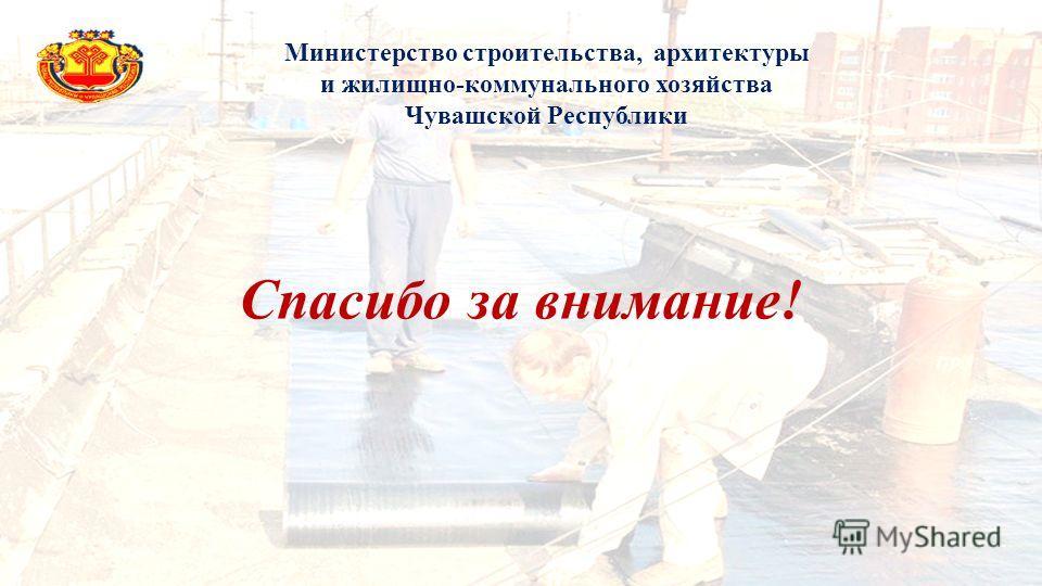 Спасибо за внимание! Министерство строительства, архитектуры и жилищно-коммунального хозяйства Чувашской Республики