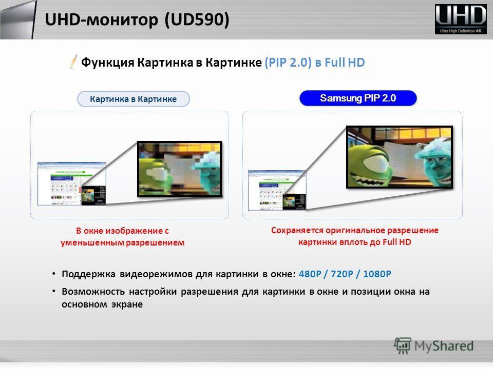 В окне изображение с уменьшенным разрешением Картинка в Картинке Samsung PIP 2.0 Сохраняется оригинальное разрешение картинки вплоть до Full HD Поддержка видеорежимов для картинки в окне: 480P / 720P / 1080P Возможность настройки разрешения для карти
