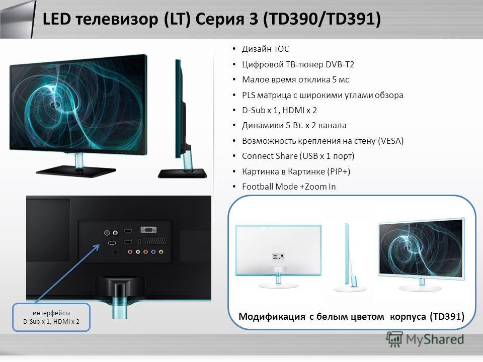LED телевизор (LT) Серия 3 (TD390/TD391) Дизайн TOC Цифровой ТВ-тюнер DVB-T2 Малое время отклика 5 мс PLS матрица с широкими углами обзора D-Sub x 1, HDMI x 2 Динамики 5 Вт. х 2 канала Возможность крепления на стену (VESA) Connect Share (USB x 1 порт