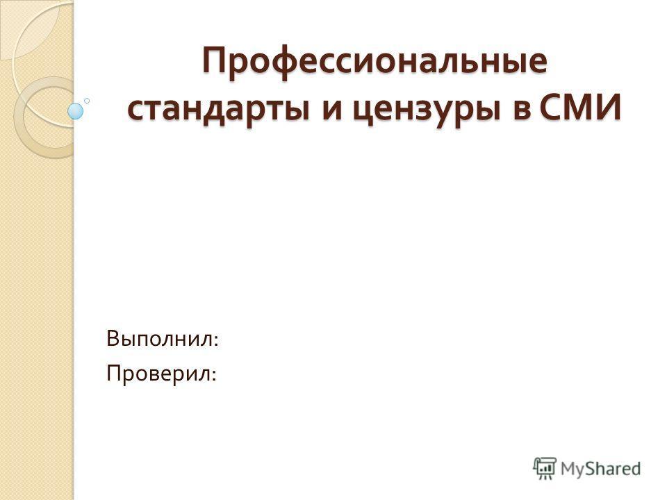 Профессиональные стандарты и цензуры в СМИ Выполнил : Проверил :