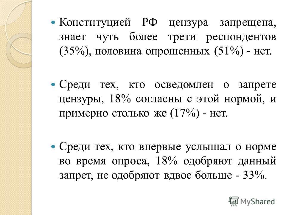 Конституцией РФ цензура запрещена, знает чуть более трети респондентов (35%), половина опрошенных (51%) - нет. Среди тех, кто осведомлен о запрете цензуры, 18% согласны с этой нормой, и примерно столько же (17%) - нет. Среди тех, кто впервые услышал